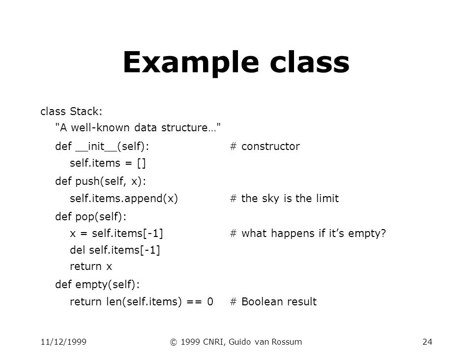 11/12/1999© 1999 CNRI, Guido van Rossum25 Using classes To create an instance, simply call the class object: x = Stack()# no new operator.