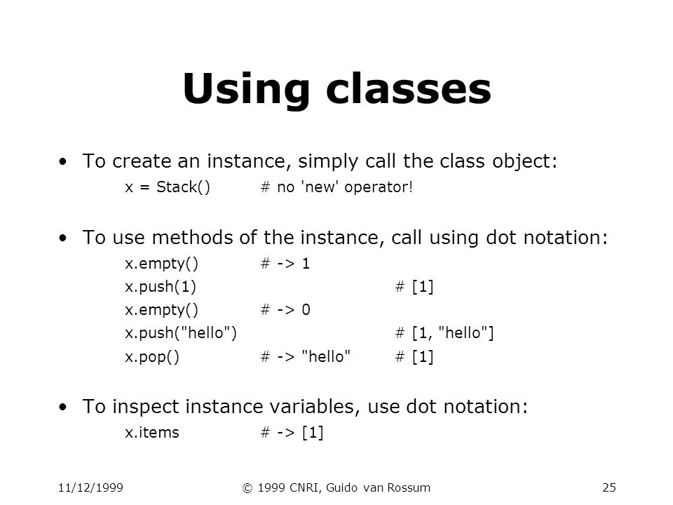 11/12/1999© 1999 CNRI, Guido van Rossum26 Subclassing class FancyStack(Stack): stack with added ability to inspect inferior stack items def peek(self, n): peek(0) returns top; peek(-1) returns item below that; etc. size = len(self.items) assert 0 <= n < size# test precondition return self.items[size-1-n]