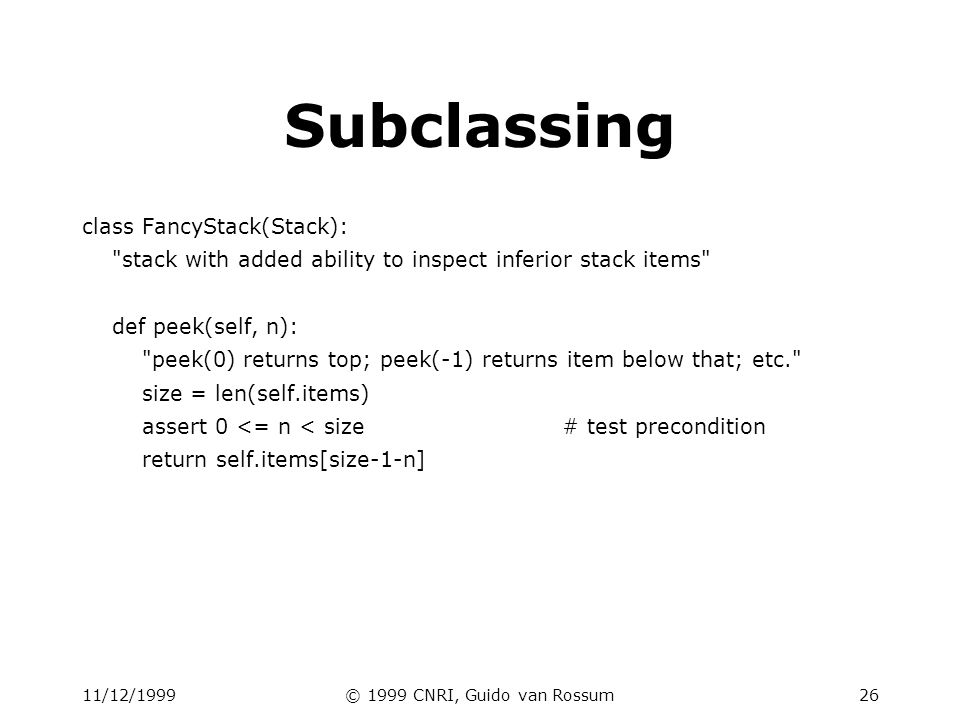 11/12/1999© 1999 CNRI, Guido van Rossum27 Subclassing (2) class LimitedStack(FancyStack): fancy stack with limit on stack size def __init__(self, limit): self.limit = limit FancyStack.__init__(self)# base class constructor def push(self, x): assert len(self.items) < self.limit FancyStack.push(self, x)# super method call