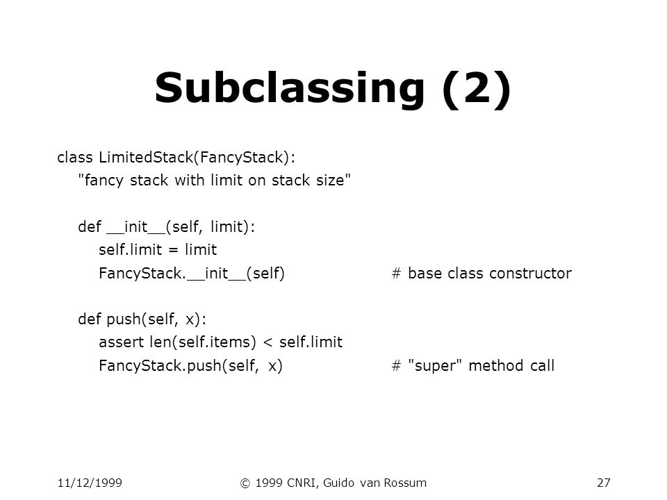 11/12/1999© 1999 CNRI, Guido van Rossum28 Class & instance variables class Connection: verbose = 0# class variable def __init__(self, host): self.host = host# instance variable def debug(self, v): self.verbose = v# make instance variable.