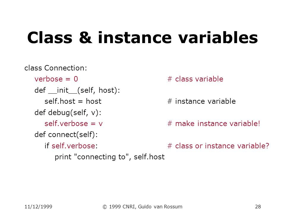11/12/1999© 1999 CNRI, Guido van Rossum29 Instance variable rules On use via instance (self.x), search order: –(1) instance, (2) class, (3) base classes –this also works for method lookup On assigment via instance (self.x =...): –always makes an instance variable Class variables default for instance variables But....