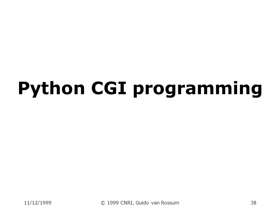 11/12/1999© 1999 CNRI, Guido van Rossum39 Outline HTML forms Basic CGI usage Setting up a debugging framework Security Handling persistent data Locking Sessions Cookies File upload Generating HTML Performance