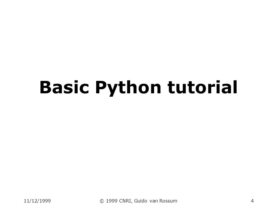 11/12/1999© 1999 CNRI, Guido van Rossum5 Tutorial outline interactive shell basic types: numbers, strings container types: lists, dictionaries, tuples variables control structures functions & procedures classes & instances modules & packages exceptions files & standard library
