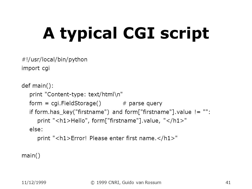 11/12/1999© 1999 CNRI, Guido van Rossum42 CGI script structure Check form fields –use cgi.FieldStorage class to parse query takes care of decoding, handles GET and POST foo=ab+cd%21ef&bar=spam --> { foo : ab cd!ef , bar : spam } # (well, actually,...) Perform action –this is up to you.