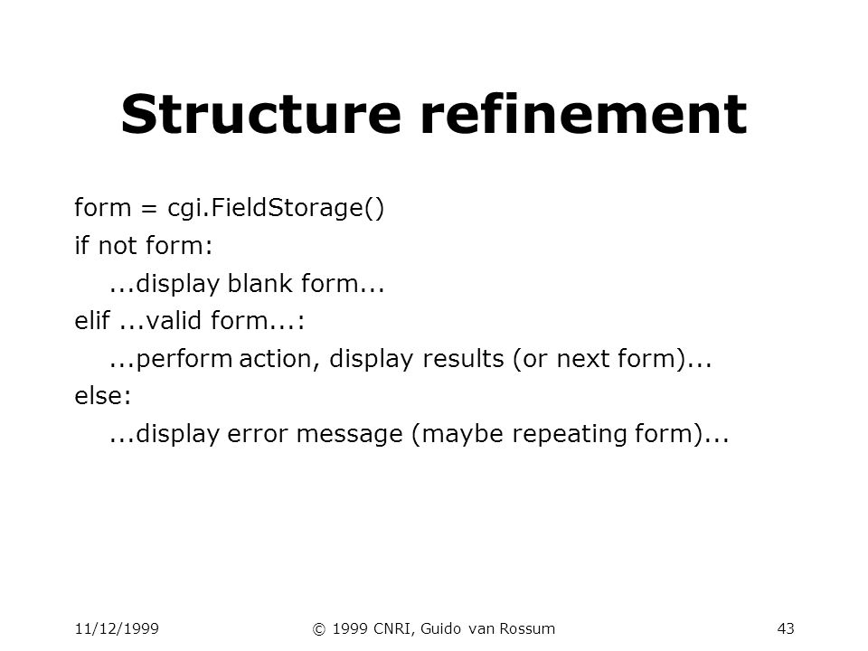11/12/1999© 1999 CNRI, Guido van Rossum44 FieldStorage details Behaves like a dictionary: –.keys(),.has_key()# but not others.