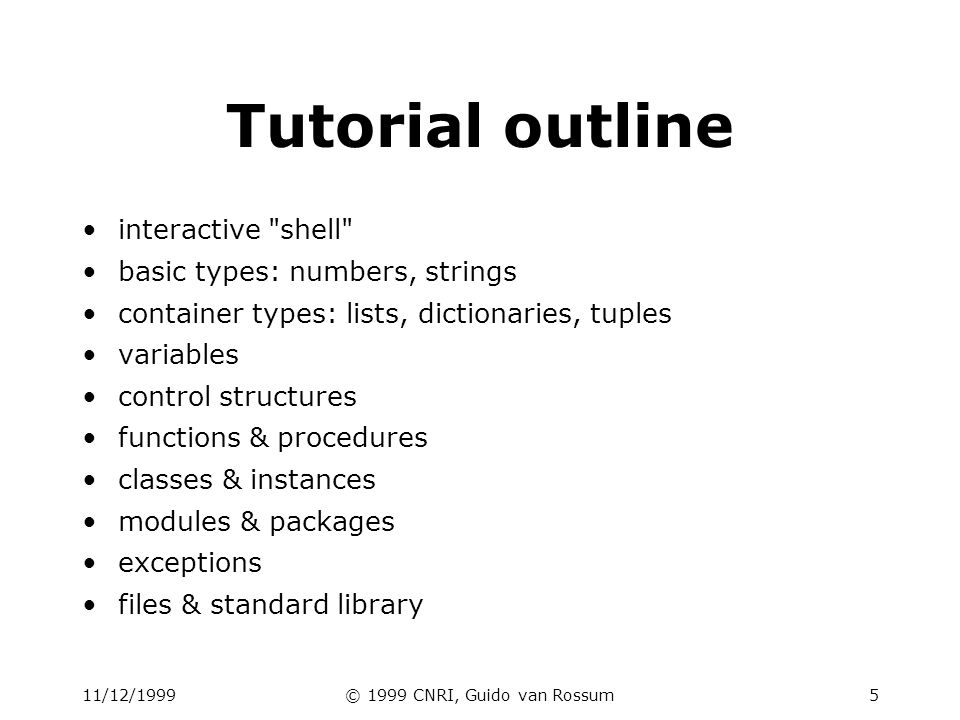 11/12/1999© 1999 CNRI, Guido van Rossum6 Interactive shell Great for learning the language Great for experimenting with the library Great for testing your own modules Type statements or expressions at prompt: >>> print Hello, world Hello, world >>> x = 12**2 >>> x/2 72 >>> # this is a comment