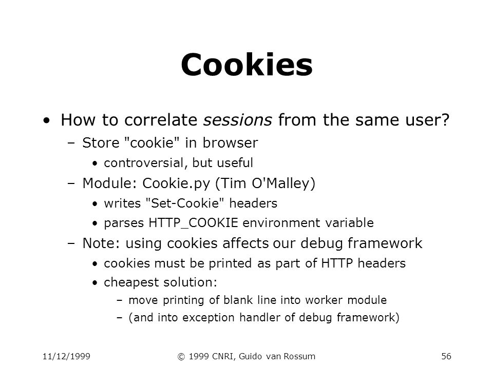 11/12/1999© 1999 CNRI, Guido van Rossum57 Cookie example import os, cgi, Cookie c = Cookie.Cookie() try: c.load(os.environ[ HTTP_COOKIE ]) except KeyError: pass form = cgi.FieldStorage() try: user = form[ user ].value except KeyError: try: user = c[ user ].value except KeyError: user = nobody c[ user ] = user print c print % cgi.escape(user) # debug: show the cookie header we wrote print print cgi.escape(str(c)) print