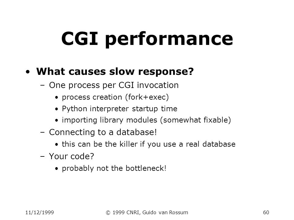 11/12/1999© 1999 CNRI, Guido van Rossum61 Avoiding fork() Python in Apache (mod_pyapache) problems: stability; internal design advantage: CGI compatible may work if CGI scripts are simple and trusted doesn t avoid database connection delay Use Python as webserver slow for static content (use different port) advantage: total control; session state is easy FastCGI, HTTPDAPI etc.