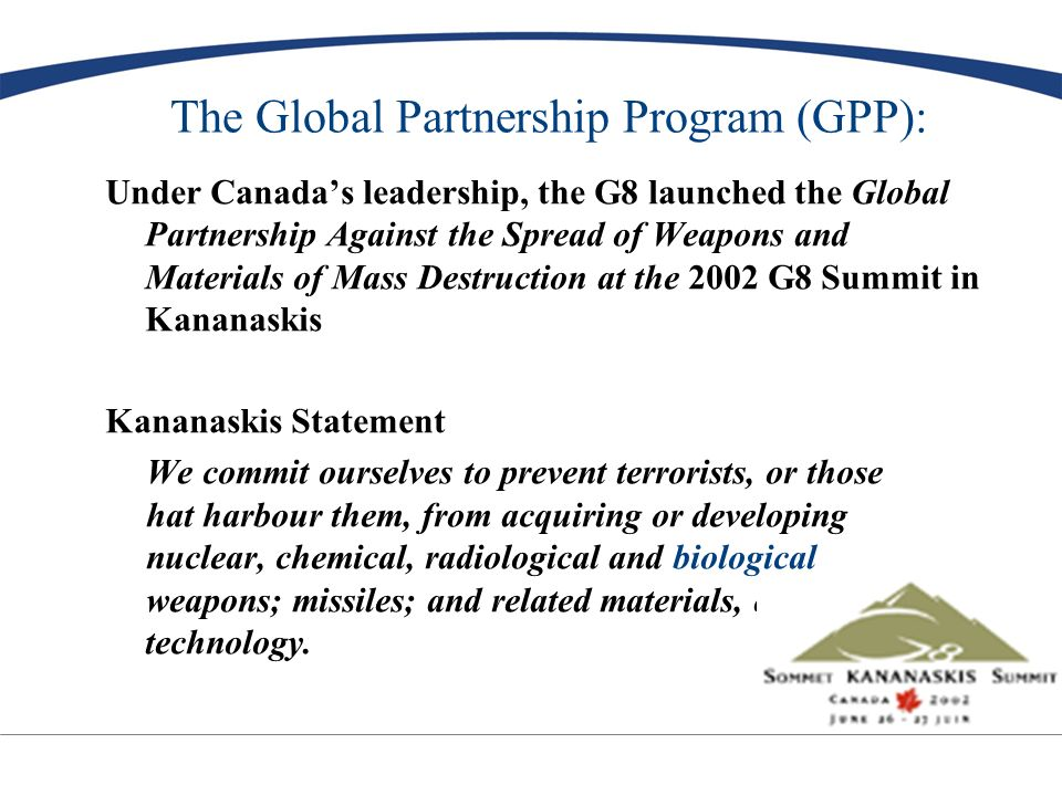 GPP Priorities: The Global Partnership identified four priority areas: –destruction of chemical weapons –dismantlement of nuclear submarines –nuclear and radiological security –employment of former weapons scientists * Biological non-proliferation (BNP) identified as a serious concern by the G8 - a fifth priority for Canada G8 committed up to US $20 billion over ten years Canada has committed $1 billion (Cdn) –$125 million for Biological Non-Proliferation