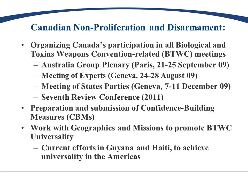 Canadian BTWC Chairmanship: Chair: Ambassador Marius Grinius Theme: Promoting capacity-building in the fields of disease surveillance, detection, diagnosis, and containment International cooperation, in accordance with Article 10 Universality – another key issue Hope to have closer ties with international organizations with similar mandates (e.g.