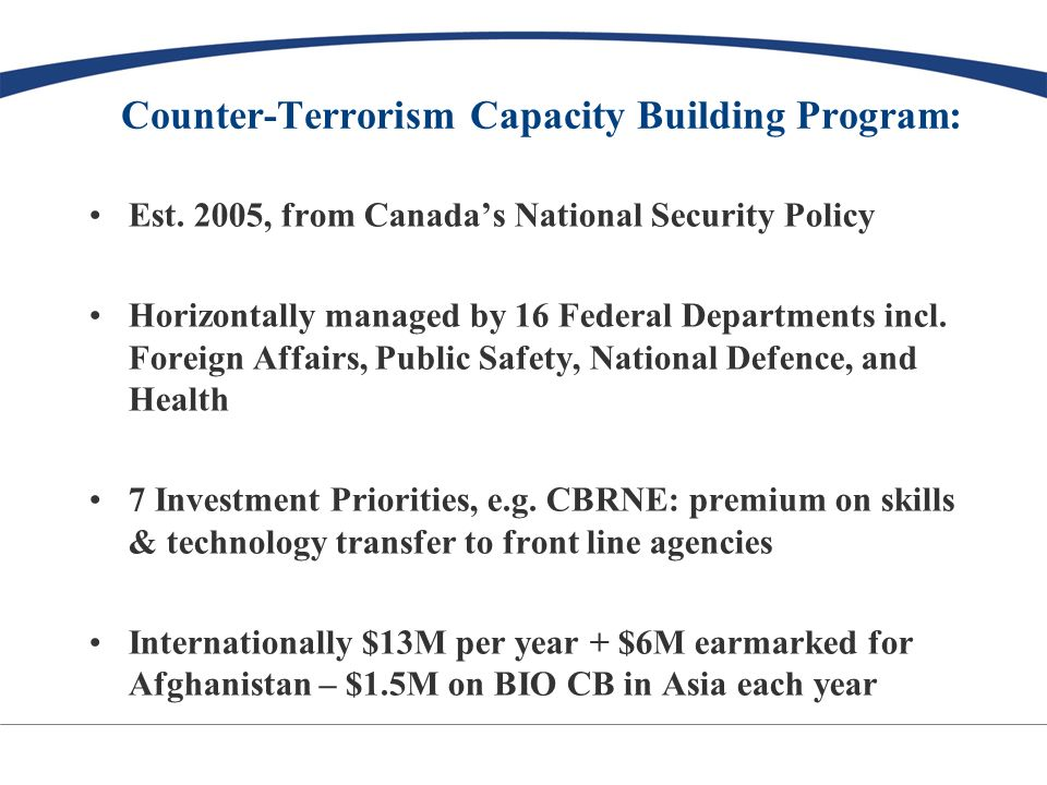CTCBP Mandate: To contribute to the security of Canadians and inhabitants of beneficiary states and government entities by providing training, funding, equipment, technical, legal and other assistance to those states and entities to enable them to prevent and respond to terrorist activity, in a manner consistent with international counter-terrorism and human rights obligations, norms and standards.