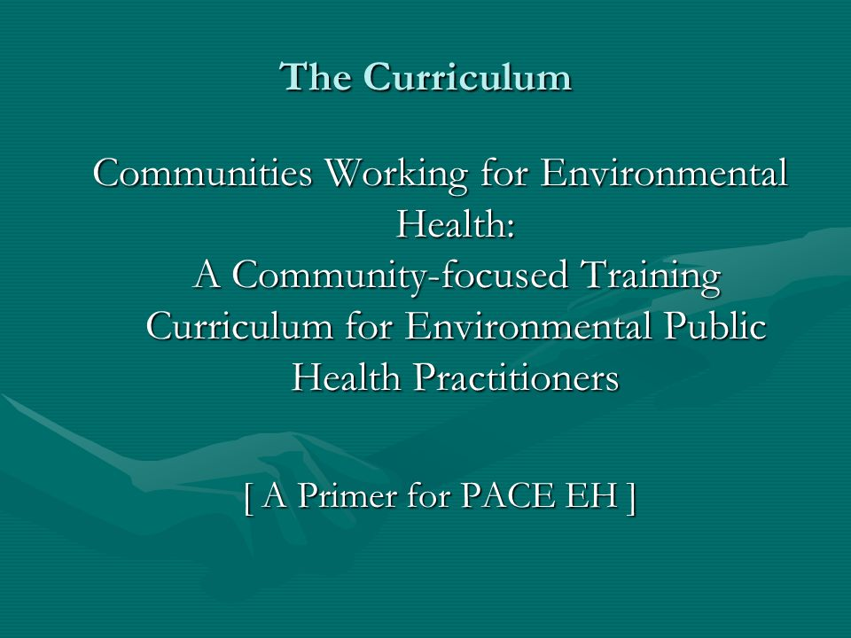 Curriculum Design Challenges Cover content required by ASPH/CDCCover content required by ASPH/CDC Provide background for understanding community EPH workProvide background for understanding community EPH work Establish foundation for conducting PACE EHEstablish foundation for conducting PACE EH Minimize trainee/agency travel expensesMinimize trainee/agency travel expenses Minimize trainee absence from work stationMinimize trainee absence from work station