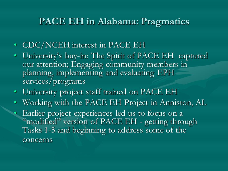 Alabama Pace EH Target Communities At least 30 minutes from any urban area; include high percentages of ethnic minority populations with large numbers of people living in poverty; and have slight community resources (e.g., a church or a school)At least 30 minutes from any urban area; include high percentages of ethnic minority populations with large numbers of people living in poverty; and have slight community resources (e.g., a church or a school) Population demographics not always availablePopulation demographics not always available Few EPH practitioners are available to serve these widely dispersed communities; sometimes one worker does all the EPH work for one countyFew EPH practitioners are available to serve these widely dispersed communities; sometimes one worker does all the EPH work for one county EPH practitioners who do serve communities in these counties must travel to remote locations which are far from their base of operationsEPH practitioners who do serve communities in these counties must travel to remote locations which are far from their base of operations