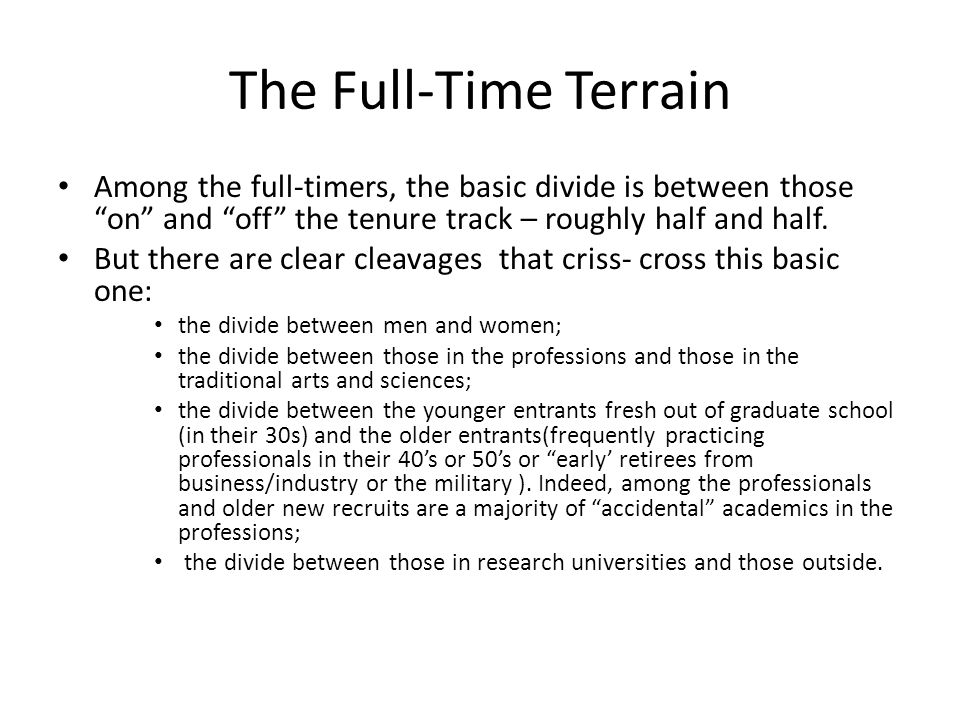 The Part-Time Terrrain Practicing professionals (architects, engineers, attorneys), some doctorally trained, who teach a course in their area of specialized expertise (Tuckman, 1976), Schuster and Finkelstein (2006) identified at least two growing segments of the part-time professoriate.