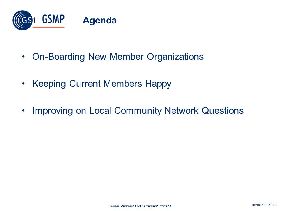 Global Standards Management Process ©2007 GS1 US On-Boarding New Member Organizations GS1 France is the first non-founding Membership Organization to on-board LCN Checklist was added to the User Manual Other improvements?
