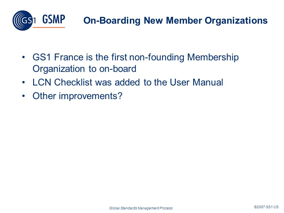 Global Standards Management Process ©2007 GS1 US Keeping Current Members Happy Staying on Track Bringing in new Members Convincing members to join Keep members voting
