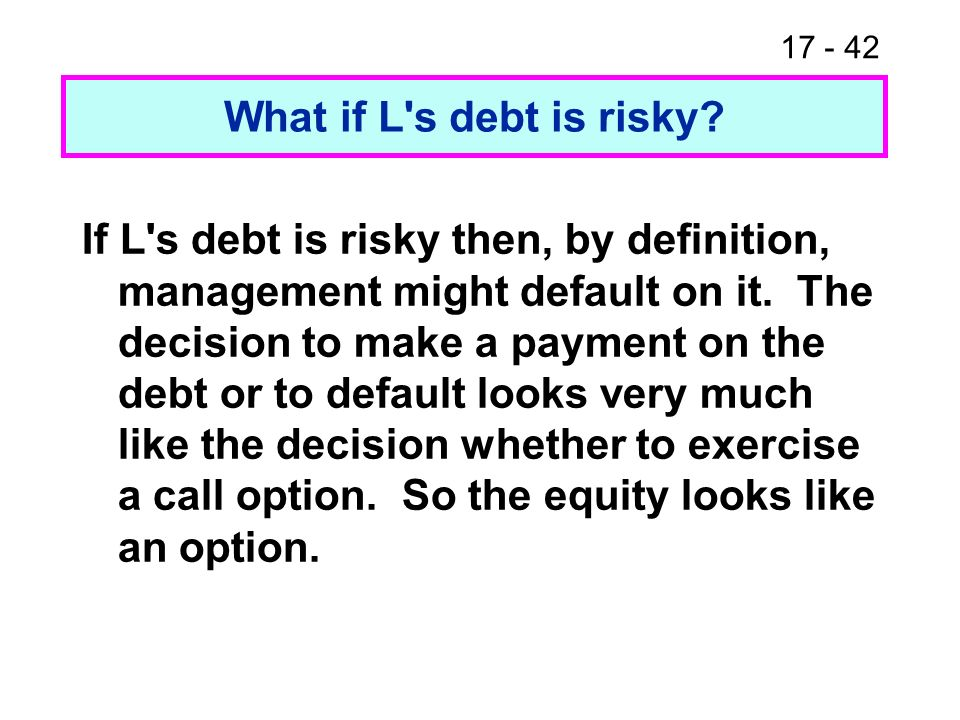 17 - 43 Equity as an option Suppose the firm has $2 million face value of 1-year zero coupon debt, and the current value of the firm (debt plus equity) is $4 million.