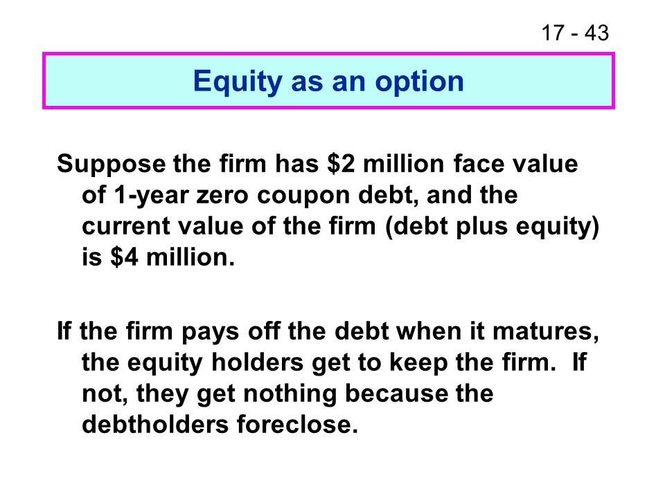 17 - 44 Equity as an option The equity holder s position looks like a call option with P = underlying value of firm = $4 million X = exercise price = $2 million t = time to maturity = 1 year Suppose r RF = 6% = volatility of debt + equity = 0.60
