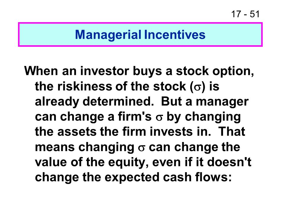 17 - 52 Managerial Incentives So changing can transfer wealth from bondholders to stockholders by making the option value of the stock worth more, which makes what is left, the debt value, worth less.