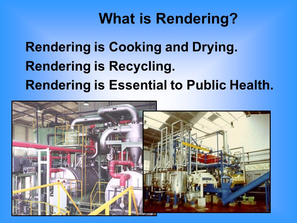 Rendering is Cooking and Drying Continuous flow or batch Steam cookers 245º to 290º F.