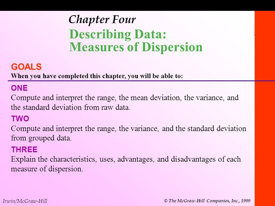 Irwin/McGraw-Hill © The McGraw-Hill Companies, Inc., 1999 1-1 Chapter Four continued Describing Data: Measures of Dispersion GOALS When you have completed this chapter, you will be able to: FOUR Understand Chebyshevs theorem and the Normal, or Empirical Rule, as they relate to a set of observations.