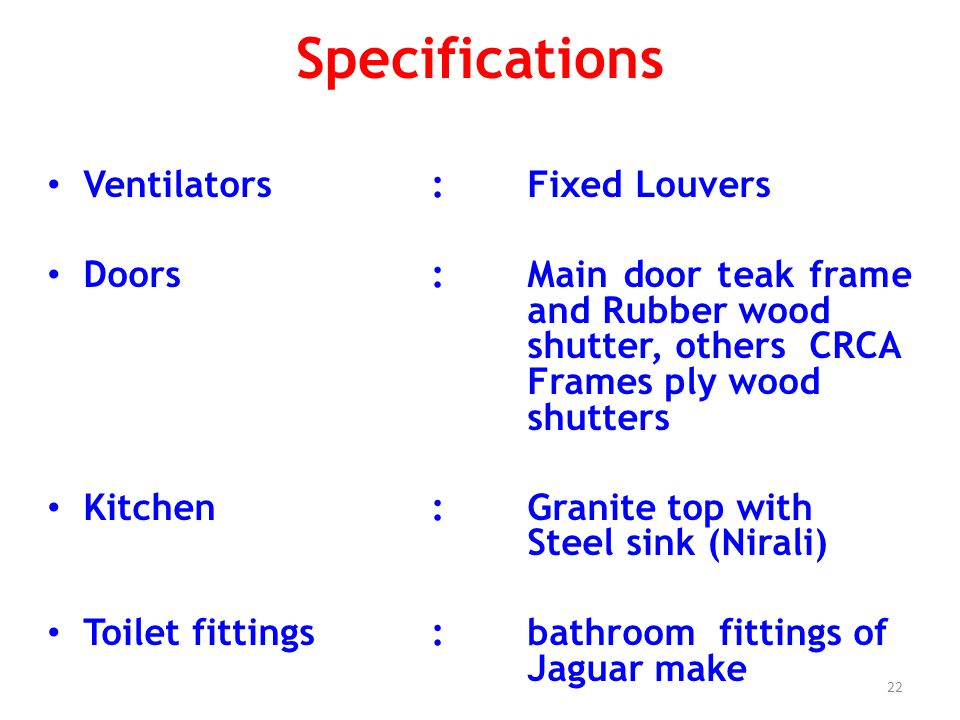 23 Specifications Cupboards: RCC shelves with ply wood cover Dadoo :Glazed tiles up to lintel level in bathrooms and Kitchen Electrical : Concealed cables, Quality fittings, Provision for internet, TV & telephone
