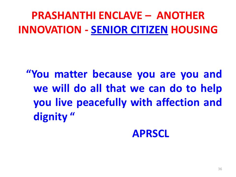 Prashanthi Enclave – Senior Citizen Housing – A person 58 years and above – 640 Sft + – Specially customized flats with anti skid tiles, spacious corridors with grab bars, panic call button, etc – Common facilities like kitchen, common dining, recreation room, clinic, Gym, Home theater, library, Guest accommodation, etc – Attachment with nearby super specialty hospital – Laundromat, House keeping, round the clock security and other services by an agency 37