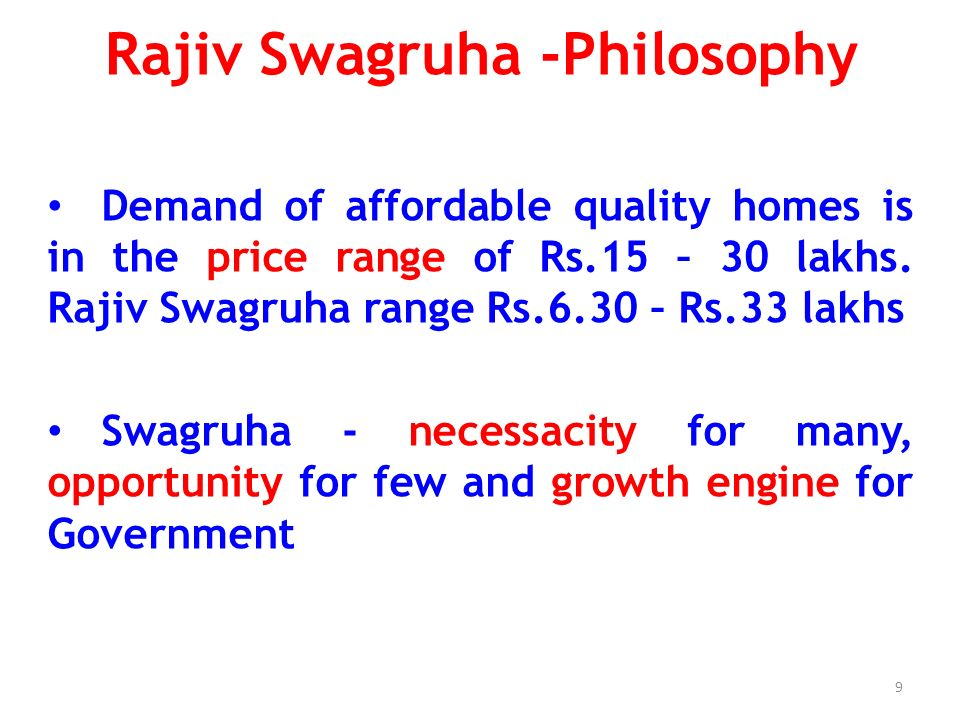 Rajiv Swagruha -Philosophy In lieu of subsidy and budgetary support from the Government - focus is on appropriateness, value addition and optimization of space in designs and layouts, quality construction in accordance with codes, with all necessary infrastructure and facilities, on schedule delivery of final product and limiting the cost - 25% less than the market – thus creating a brand – Premium lifestyle at affordable cost