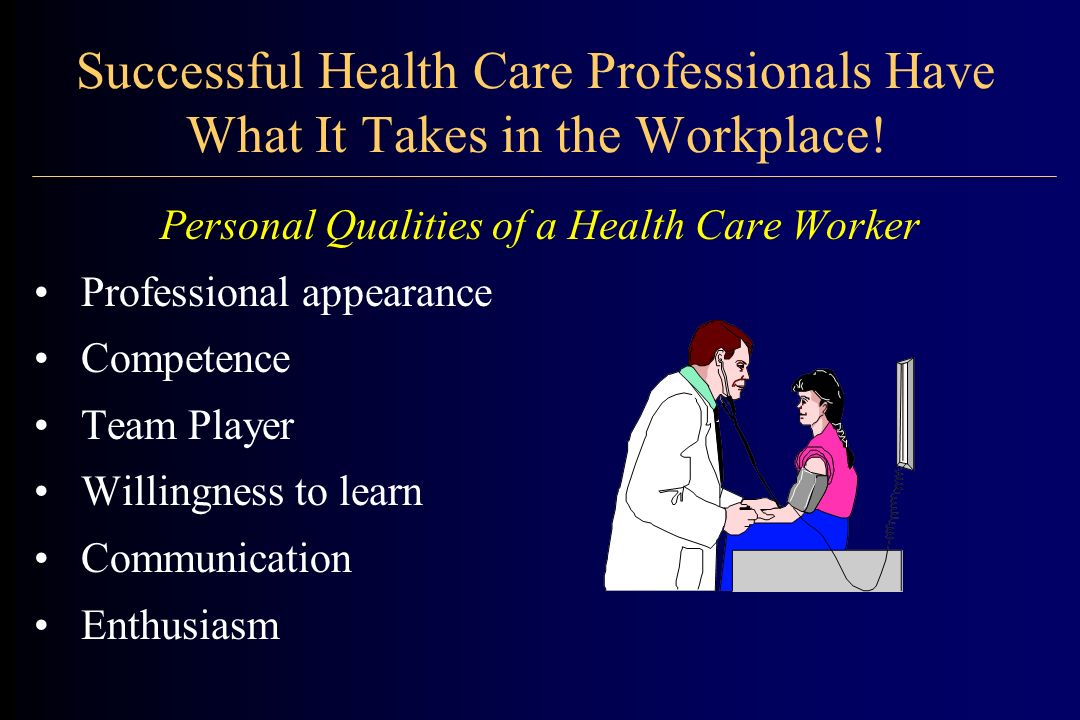 Health Care Professionals have these Positive Traits: Dependability Empathy Attitude Respect Patience Responsibility Honesty Self-motivation Tact