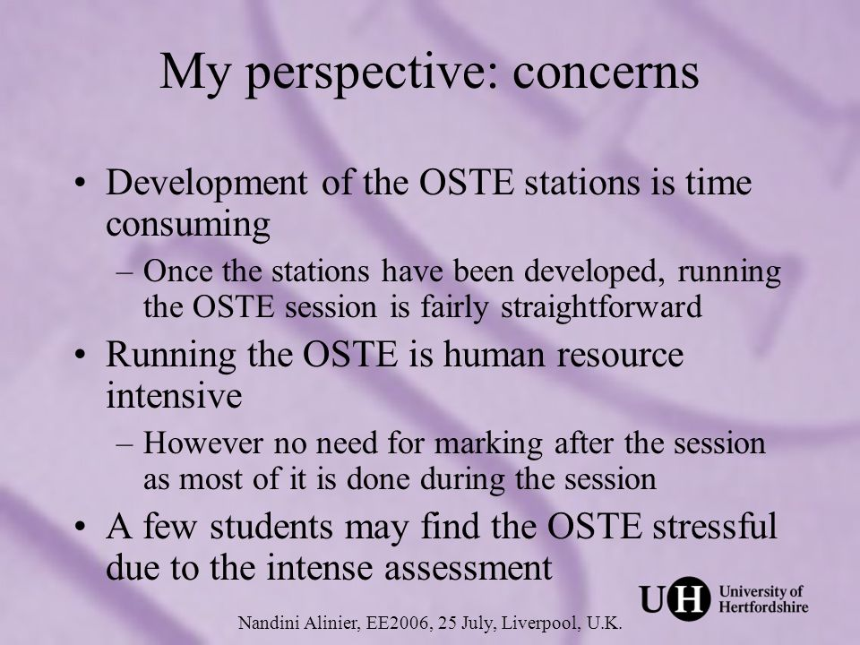 Students perspective Lets students know what is expected of them and what their strengths and weaknesses are –The OSTE session helped clarify what I was supposed to be able to achieve –I know my weaknesses and what I need to know Nandini Alinier, EE2006, 25 July, Liverpool, U.K.