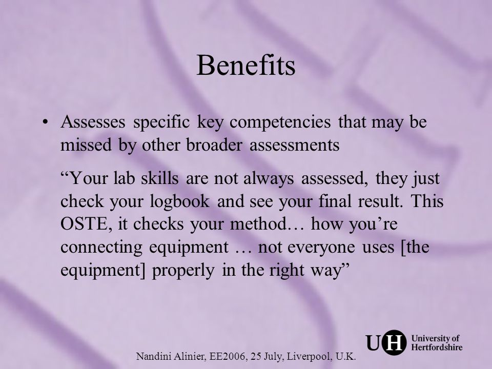 Benefits (continued) Provides an opportunity for students to learn core skills, allowing students to focus on deeper aspects of experimental work during practical sessions Lets students know what is expected of them and what their strengths and weaknesses are Nandini Alinier, EE2006, 25 July, Liverpool, U.K.