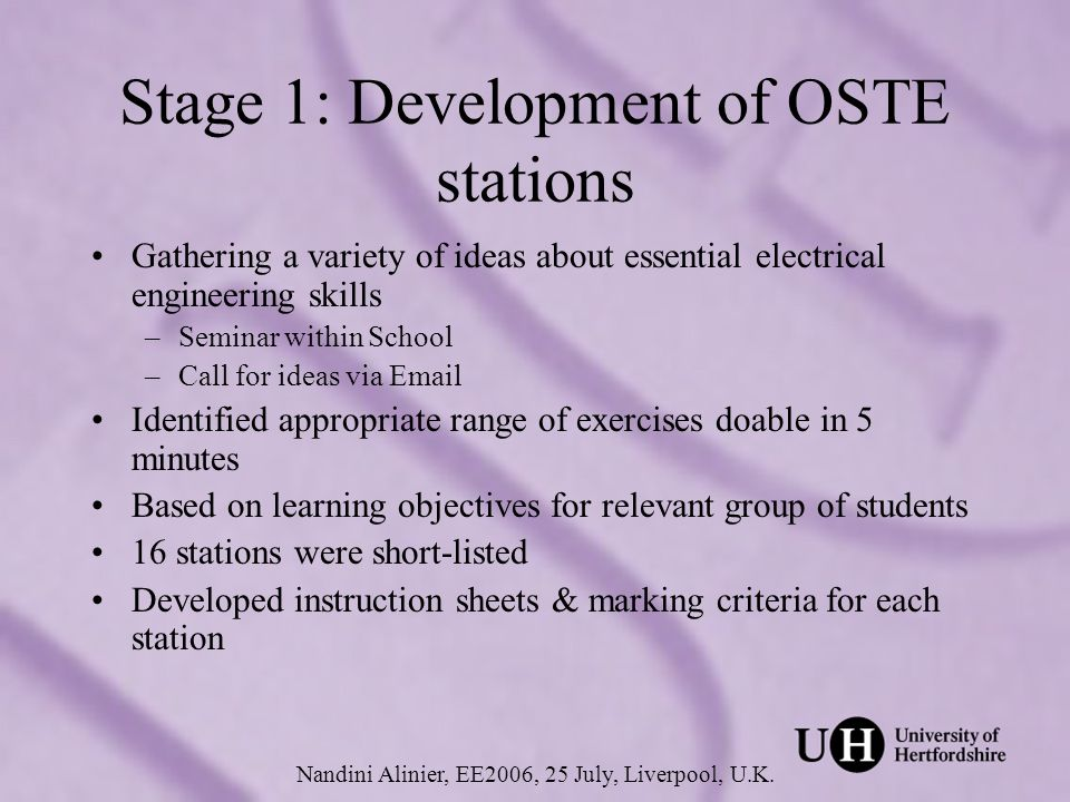 Stage 1: Development of OSTE stations (continued) Types of stations: –Theoretical: pen & paper –Practical: assessor required –Computer-based: assessor required Nandini Alinier, EE2006, 25 July, Liverpool, U.K.