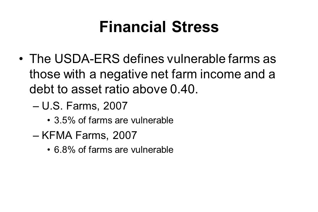 Financial Stress Financial stress is often measured by examining farms with a negative return on equity and a debt to asset ratio above 0.70.