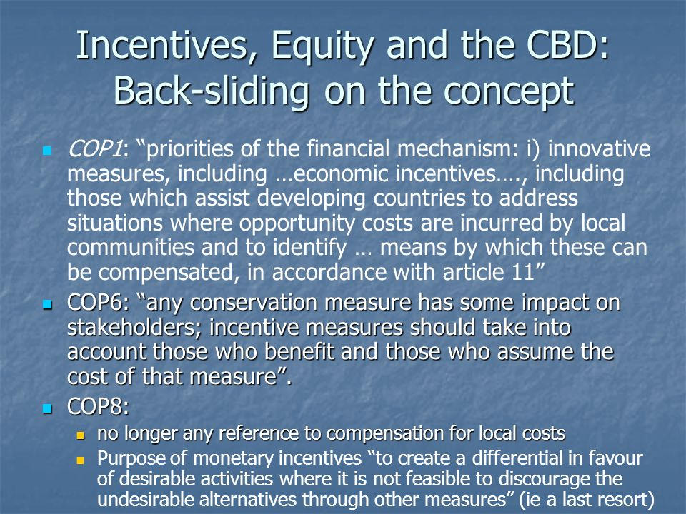 Incentives, Equity and the CBD: Back-sliding on financing CBD 1992: The developed country Parties shall provide new and additional financial resources to enable developing country Parties to meet the agreed full incremental costs to them of implementing measures which fulfill the obligations of this Convention Where global conservation goals require more restrictions on the use of biodiversity resources by indigenous and local communities than might otherwise be the case, these opportunity costs are genuinely incremental costs.