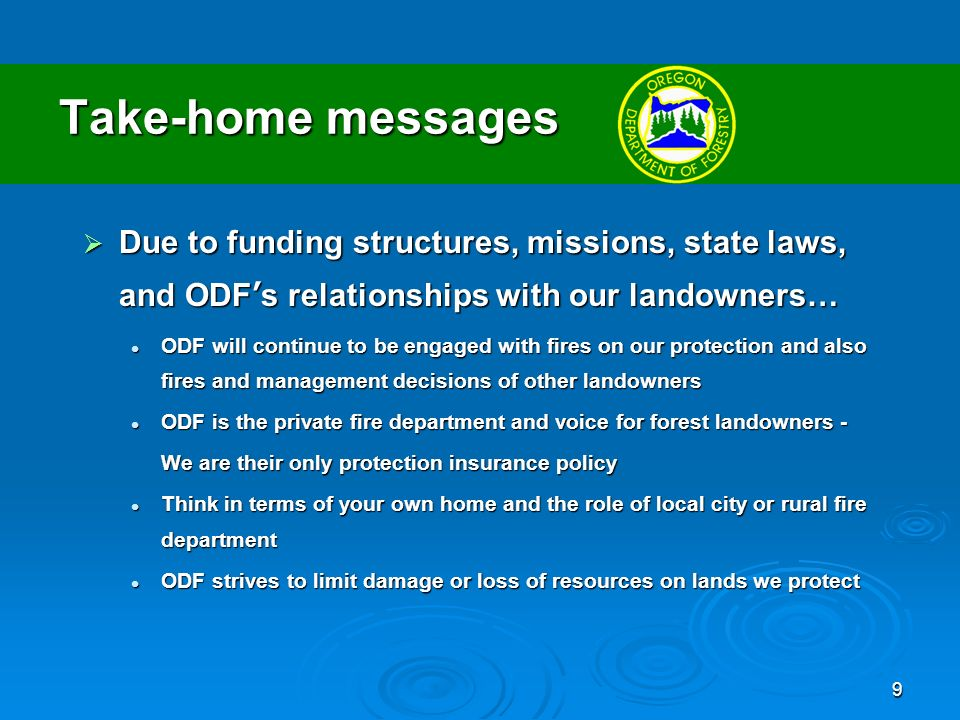 10 Take-home messages ODF operators a complete and coordinate protection system funded from limited sources ODF operators a complete and coordinate protection system funded from limited sources ODFs answer : Adequately fund the system to suppress fires at the smallest possible size and limit risk to resources and our firefighters.