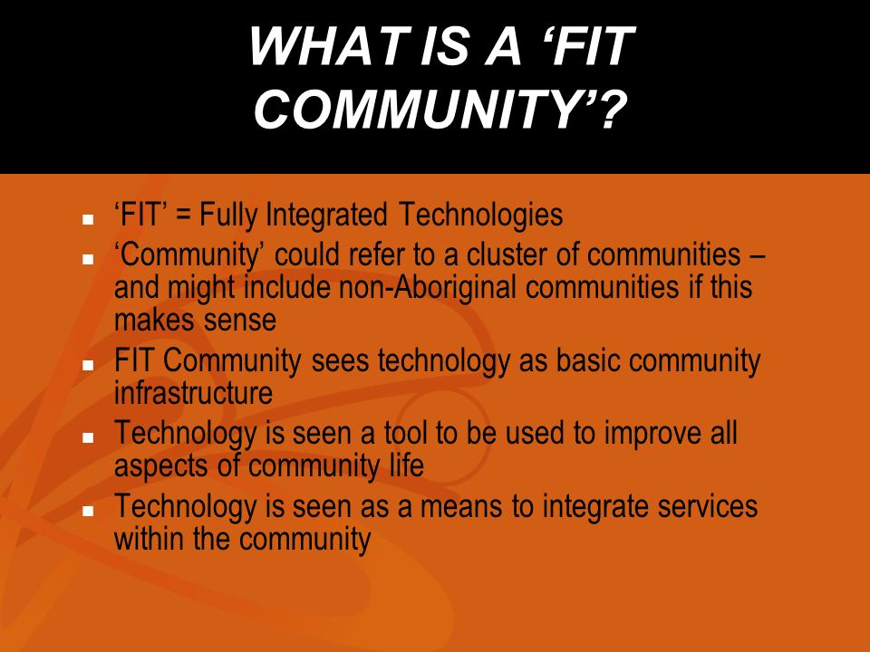 THE FIT COMMUNITY The whole community is connected Community Champion is playing a leadership role People have required technical skills Information Policies are developed Culture and language programs are using technology Relationships with Regional Health Authority/School District have been confirmed E-Health/E-Learning programs have begun Anchor tenant applications have been secured E-Business programs have begun