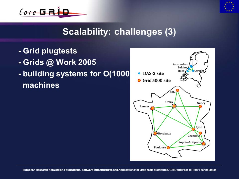 European Research Network on Foundations, Software Infrastructures and Applications for large scale distributed, GRID and Peer-to-Peer Technologies Scalability: challenges (3) Changes in our Ibis system due to scalability problems: –Spread all-to-all connection setup over the runtime (false positive denial-of-service, TCP socket limits) –Optimize central registry (multi threading, message combining) Not many grid software is built for large-scale use.