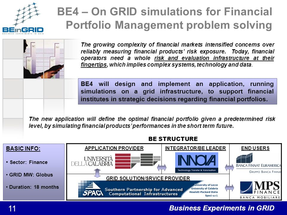 Business Experiments in GRID 12 BE5 – Retail Management Summary BE Goals: –GRID-based architecture & sw design environment for Retail Management applications development (Demand Planning) Running in ASP modality –Improved application performances in critical CPU-intensive computations through parallelism exploitation –Improved control of QoS –Cost reduction for application hosting thanks to better scalability and interoperability Duration: 12 months Economic Sector: Retail Management Grid middleware: Assist programming environment on top of Globus 4.0 Università di Pisa