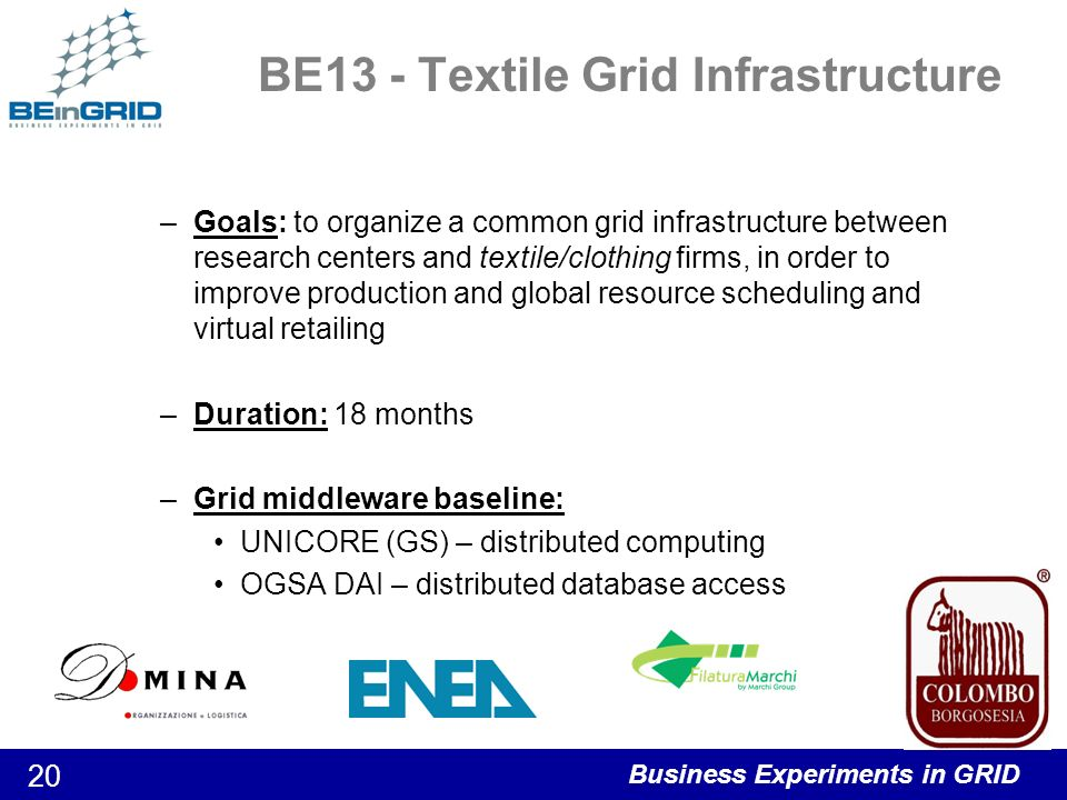 Business Experiments in GRID 21 BE14 – New product & process development Development of an integrated environment required to develop new products and processes in the Chemistry sector –Multiple heterogeneous and widely distributed resources Parallel execution Coordination Databases, computer models, property and cost data, technical reports, and images Achieved by the combination of two outstanding Grid tools –GRID superscalar: programming model –GridWay: grid job manager Powered by GTv4 Duration: 18 months