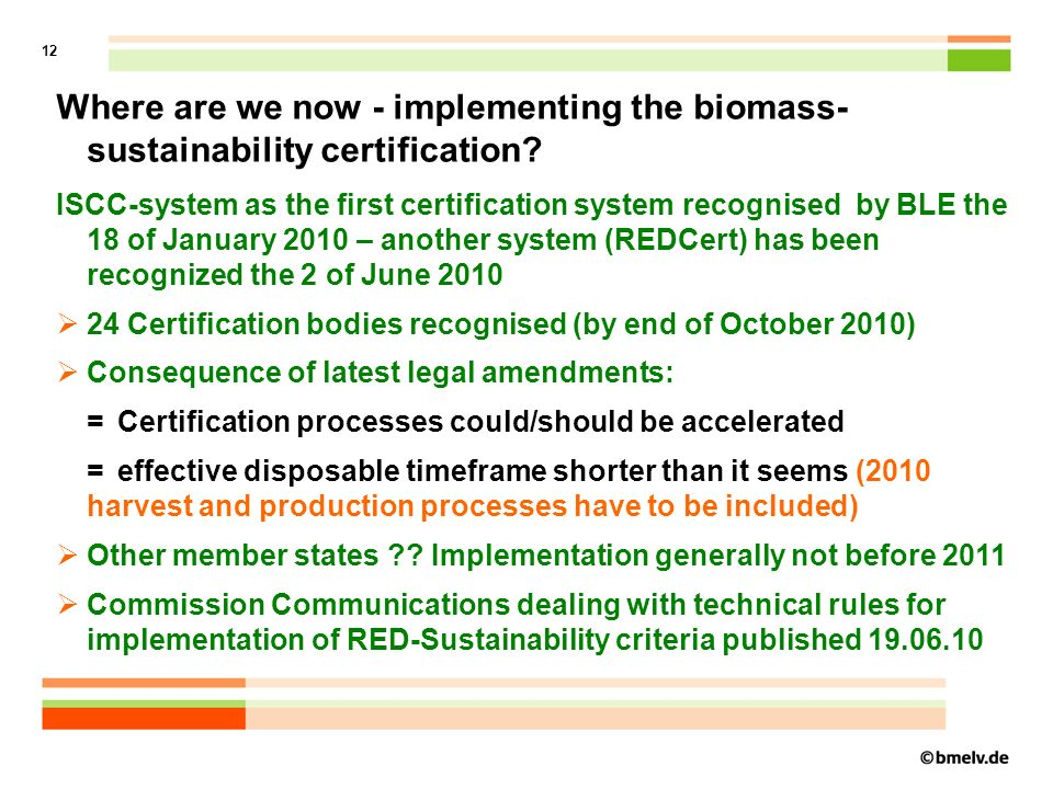 13 Actual problems /difficulties of Implementation Certification of agricultural traders and oil mills needs more time Certification of small holders seems to be to expensive Therefore: Introduction of a special treatment of small holders by mid November 2010 =Smallest oil mills or traders which have a yearly trade or elaboration volume of up to 250 t (solid Biomass or equivalent fluid biomass) get a Certificate valid for 5 years =Small oil mills or traders which have a yearly trade or elaboration volume of up to 500 t (solid Biomass or equivalent fluid biomass) get a Certificate valid for 3 years (instead of 1 year for all others) Market Availability of sustainably produced biomass could be a problem in Germany in the short run (i.e.