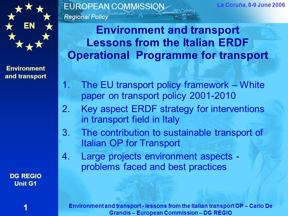 EN Regional Policy EUROPEAN COMMISSION Environment and transport Lessons from the Italian ERDF Operational Programme for transport 1.The EU transport policy framework – White paper on transport policy 2001-2010 2.Key aspect ERDF strategy for interventions in transport field in Italy 3.The contribution to sustainable transport of Italian OP for Transport 4.Large projects environment aspects - problems faced and best practices Environment and transport DG REGIO Unit G1 1 La Coruňa, 8-9 June 2006 Environment and transport - lessons from the Italian transport OP – Carlo De Grandis – European Commission – DG REGIO