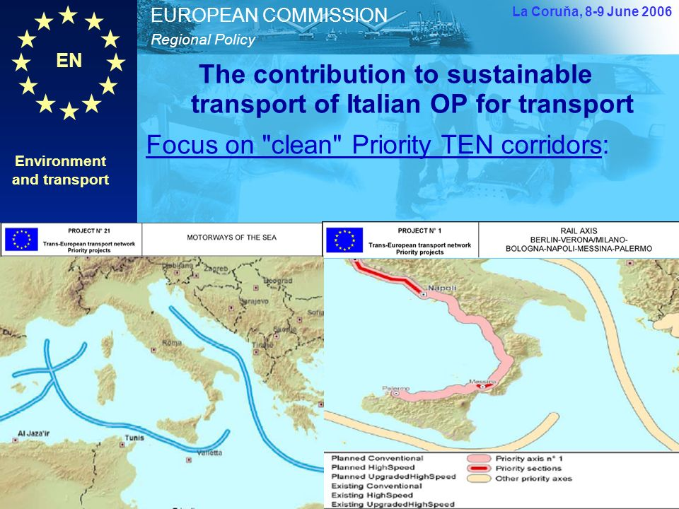 EN Regional Policy EUROPEAN COMMISSION The contribution to sustainable transport of Italian OP for transport Environment and transport DG REGIO Unit G1 10 La Coruňa, 8-9 June 2006 Environment and transport - lessons from the Italian transport OP – Carlo De Grandis – European Commission – DG REGIO Focus on clean Priority TEN corridors: