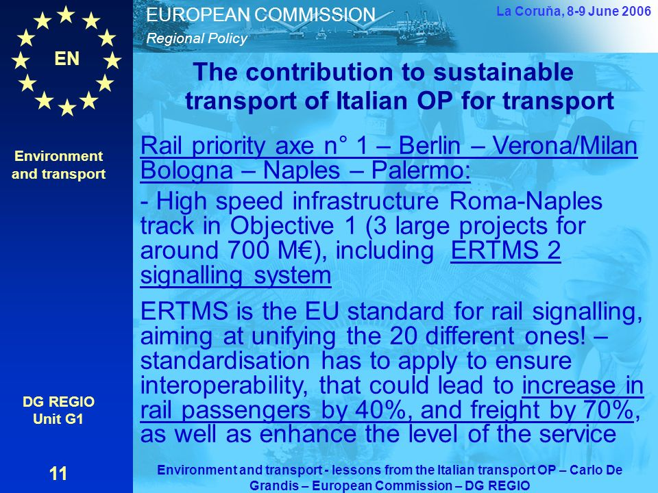 EN Regional Policy EUROPEAN COMMISSION The contribution to sustainable transport of Italian OP for transport Environment and transport DG REGIO Unit G1 11 La Coruňa, 8-9 June 2006 Environment and transport - lessons from the Italian transport OP – Carlo De Grandis – European Commission – DG REGIO Rail priority axe n° 1 – Berlin – Verona/Milan Bologna – Naples – Palermo: - High speed infrastructure Roma-Naples track in Objective 1 (3 large projects for around 700 M), including ERTMS 2 signalling system ERTMS is the EU standard for rail signalling, aiming at unifying the 20 different ones.