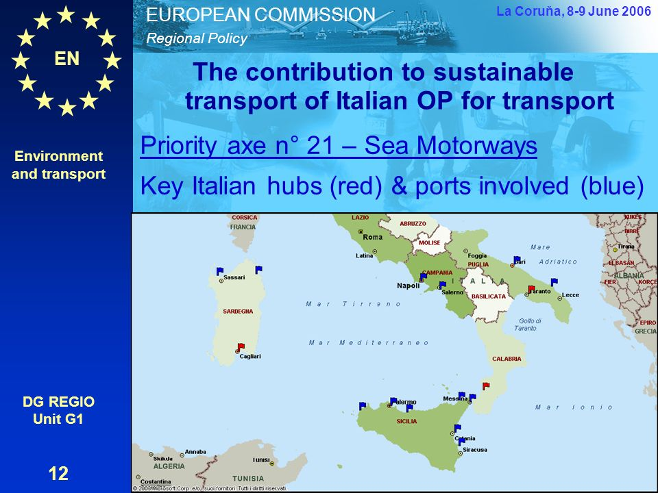 EN Regional Policy EUROPEAN COMMISSION The contribution to sustainable transport of Italian OP for transport Environment and transport DG REGIO Unit G1 12 La Coruňa, 8-9 June 2006 Environment and transport - lessons from the Italian transport OP – Carlo De Grandis – European Commission – DG REGIO Priority axe n° 21 – Sea Motorways Key Italian hubs (red) & ports involved (blue)