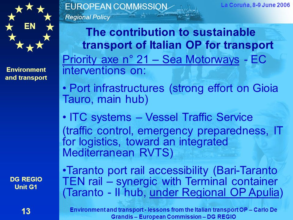 EN Regional Policy EUROPEAN COMMISSION The contribution to sustainable transport of Italian OP for transport Environment and transport DG REGIO Unit G1 13 La Coruňa, 8-9 June 2006 Environment and transport - lessons from the Italian transport OP – Carlo De Grandis – European Commission – DG REGIO Priority axe n° 21 – Sea Motorways - EC interventions on: Port infrastructures (strong effort on Gioia Tauro, main hub) ITC systems – Vessel Traffic Service (traffic control, emergency preparedness, IT for logistics, toward an integrated Mediterranean RVTS) Taranto port rail accessibility (Bari-Taranto TEN rail – synergic with Terminal container (Taranto - II hub, under Regional OP Apulia)