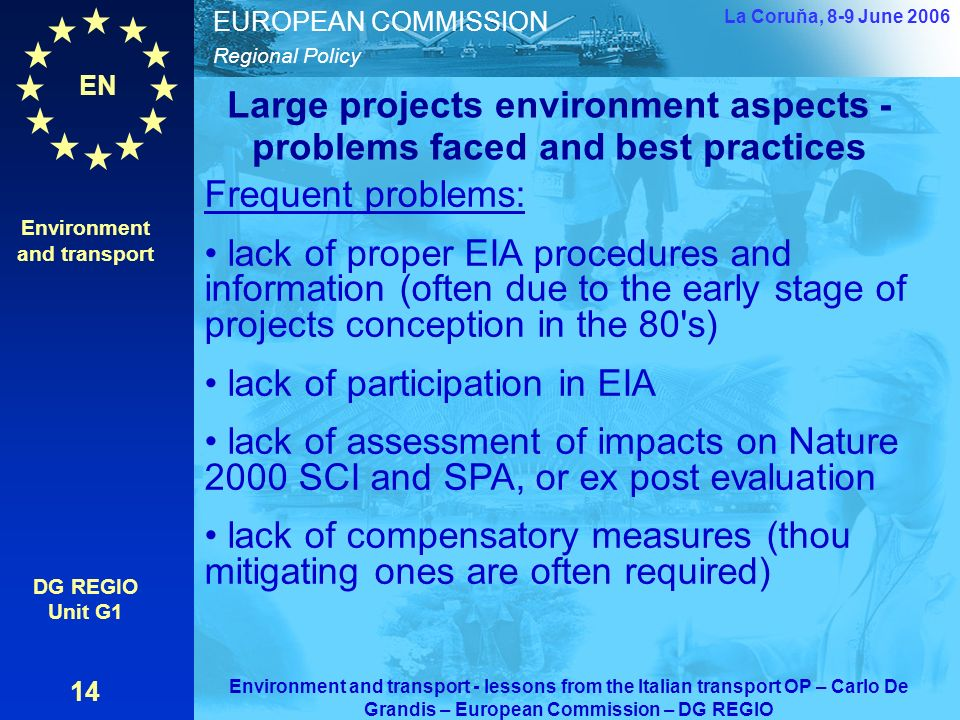 EN Regional Policy EUROPEAN COMMISSION Large projects environment aspects - problems faced and best practices Environment and transport DG REGIO Unit G1 14 La Coruňa, 8-9 June 2006 Environment and transport - lessons from the Italian transport OP – Carlo De Grandis – European Commission – DG REGIO Frequent problems: lack of proper EIA procedures and information (often due to the early stage of projects conception in the 80 s) lack of participation in EIA lack of assessment of impacts on Nature 2000 SCI and SPA, or ex post evaluation lack of compensatory measures (thou mitigating ones are often required)