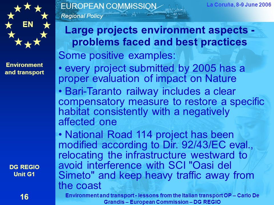 EN Regional Policy EUROPEAN COMMISSION Large projects environment aspects - problems faced and best practices Environment and transport DG REGIO Unit G1 16 La Coruňa, 8-9 June 2006 Environment and transport - lessons from the Italian transport OP – Carlo De Grandis – European Commission – DG REGIO Some positive examples: every project submitted by 2005 has a proper evaluation of impact on Nature Bari-Taranto railway includes a clear compensatory measure to restore a specific habitat consistently with a negatively affected one National Road 114 project has been modified according to Dir.