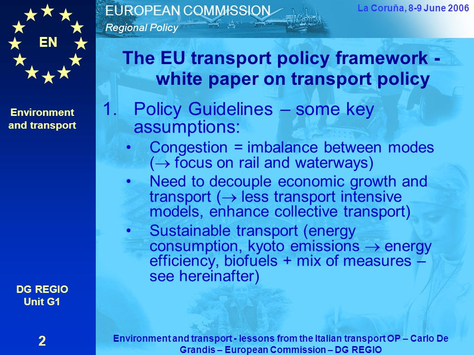 EN Regional Policy EUROPEAN COMMISSION The EU transport policy framework - white paper on transport policy 1.Policy Guidelines – some key assumptions: Congestion = imbalance between modes ( focus on rail and waterways) Need to decouple economic growth and transport ( less transport intensive models, enhance collective transport) Sustainable transport (energy consumption, kyoto emissions energy efficiency, biofuels + mix of measures – see hereinafter) Environment and transport DG REGIO Unit G1 2 La Coruňa, 8-9 June 2006 Environment and transport - lessons from the Italian transport OP – Carlo De Grandis – European Commission – DG REGIO