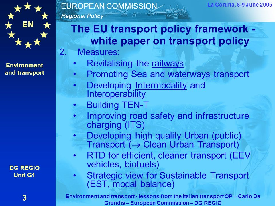 EN Regional Policy EUROPEAN COMMISSION The EU transport policy framework - white paper on transport policy 2.Measures: Revitalising the railways Promoting Sea and waterways transport Developing Intermodality and Interoperability Building TEN-T Improving road safety and infrastructure charging (ITS) Developing high quality Urban (public) Transport ( Clean Urban Transport) RTD for efficient, cleaner transport (EEV vehicles, biofuels) Strategic view for Sustainable Transport (EST, modal balance) Environment and transport DG REGIO Unit G1 3 La Coruňa, 8-9 June 2006 Environment and transport - lessons from the Italian transport OP – Carlo De Grandis – European Commission – DG REGIO