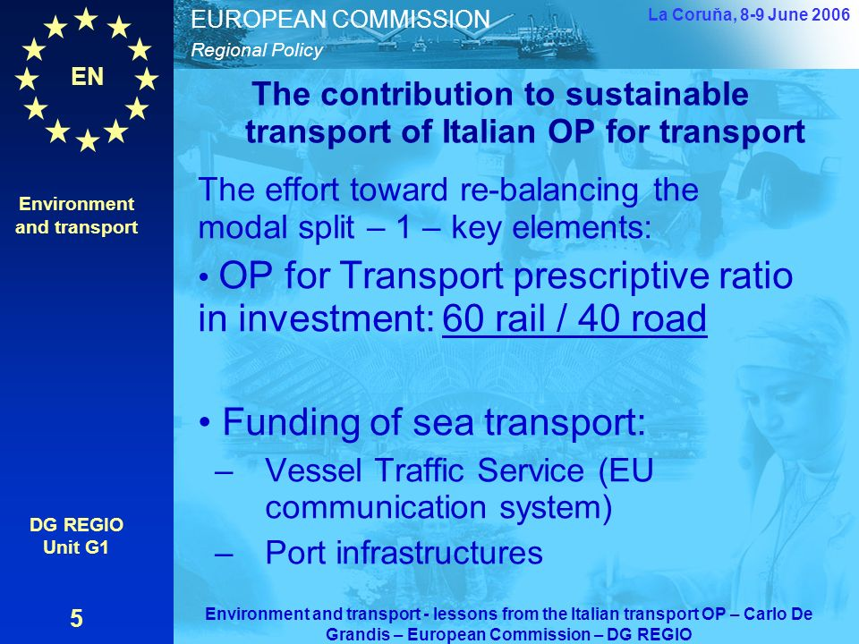 EN Regional Policy EUROPEAN COMMISSION The contribution to sustainable transport of Italian OP for transport The effort toward re-balancing the modal split – 1 – key elements: OP for Transport prescriptive ratio in investment: 60 rail / 40 road Funding of sea transport: –Vessel Traffic Service (EU communication system) –Port infrastructures Environment and transport DG REGIO Unit G1 5 La Coruňa, 8-9 June 2006 Environment and transport - lessons from the Italian transport OP – Carlo De Grandis – European Commission – DG REGIO